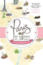 Paris, My Sweet - A Year in the City of Light (and Dark Chocolate) ebook by Amy Thomas