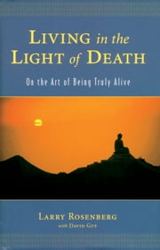Living in the Light of Death - On the Art of Being Truly Alive ebook by Larry Rosenberg