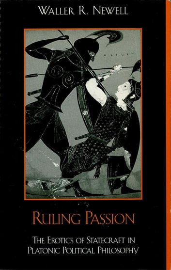 Ruling Passion - The Erotics of Statecraft in Platonic Political Philosophy ebook by Waller Newell
