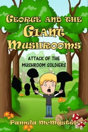George and The Giant Mushrooms: Attack of the Mushroom Soldiers ebook by Pamela McMaster