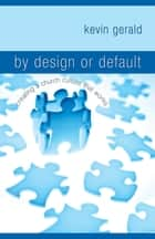 By Design or Default? - Creating a Church Culture that Works ebook by Kevin Gerald