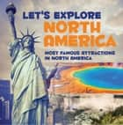 Let's Explore North America (Most Famous Attractions in North America) - North America Travel Guide eBook by Baby Professor