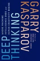 Deep Thinking - Where Machine Intelligence Ends and Human Creativity Begins ebook by Garry Kasparov, Mig Greengard