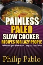 Painless Paleo Slow Cooker Recipes For Lazy People ebook by Phillip Pablo