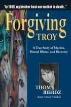 Forgiving Troy - A True Story of Murder, Mental Illness and Recovery ebook by Thom Bierdz