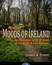 Mystical Moods of Ireland, Vol. IV: In the Footsteps of W. B. Yeats at Coole Park and Ballylee - Moods of Ireland, #4 ebook by James A. Truett