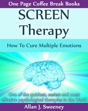 SCREEN Therapy: How To Cure Multiple Emotions ebook by Allan J. Sweeney