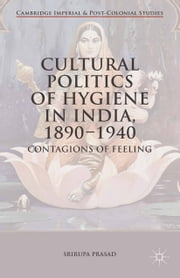 Cultural Politics of Hygiene in India, 1890-1940 - Contagions of Feeling ebook by Srirupa Prasad
