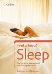 Sleep: The secret to sleeping well and waking refreshed (Collins Need to Know?) ebook by Prof. Chris Idzikowski