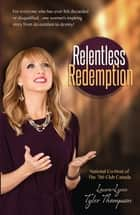Relentless Redemption - For Everyone Who Has Ever Felt Discarded or Disqualified...One Woman's Inspiring Story From Devastation to Destiny! ebook by Tyler-Thompson, Laura Lynn