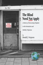 Blind Need Not Apply, The: A History of Overcoming Prejudice in the Orientation and Mobility Profession. Critical Concerns in Blindness Series. ebook by Ferguson, Ronald J.