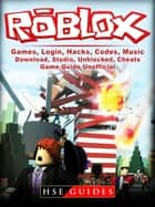 Roblox Games, Login, Hacks, Codes, Music, Download, Studio, Unblocked, Cheats, Game Guide Unofficial - Get Tons of Resources! ebook by HSE Guides