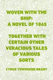 Woven with the Ship: A Novel of 1865 : Together with certain other veracious tales of various sorts ebook by Cyrus Townsend Brady