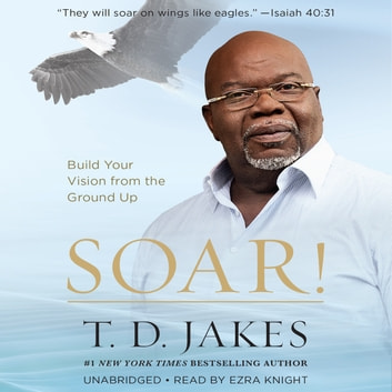 Soar! - Build Your Vision from the Ground Up audiobook by T. D. Jakes