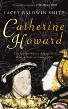 Catherine Howard - The Queen Whose Adulteries Made a Fool of Henry VIII ebook by Lacey Baldwin Smith