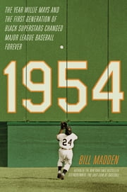 1954 - The Year Willie Mays and the First Generation of Black Superstars Changed Major League Baseball Forever ebook by Bill Madden