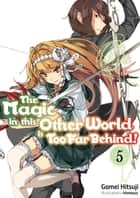 The Magic in this Other World is Too Far Behind! Volume 5 ebook by Gamei Hitsuji