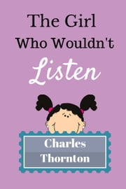 The Girl Who Wouldn't Listen ebook by Charles Thornton