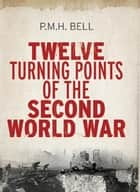 Twelve Turning Points of the Second World War ebook by Philip Bell