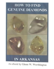 How To Find Genuine Diamonds in Arkansas ebook by Glenn W. Worthington