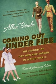 Coming Out Under Fire - The History of Gay Men and Women in World War II ebook by Allan Berube