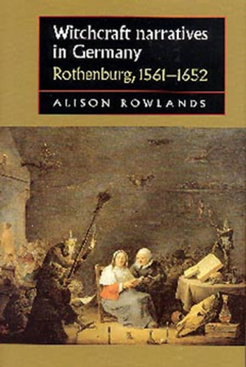 Witchcraft narratives in Germany - Rothenburg, 1561–1652 ebook by Alison Rowlands
