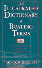 The Illustrated Dictionary of Boating Terms: 2,000 Essential Terms for Sailors and Powerboaters ebook by John Rousmaniere