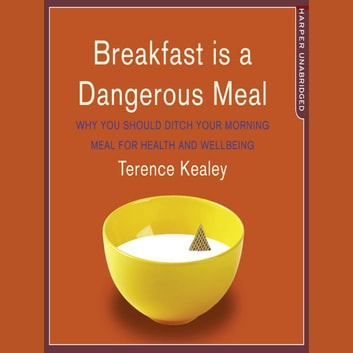 Breakfast is a Dangerous Meal: Why You Should Ditch Your Morning Meal For Health and Wellbeing audiobook by Terence Kealey