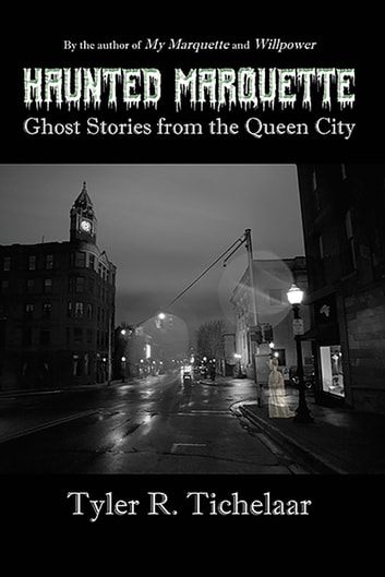 Haunted Marquette - Ghost Stories from the Queen City ebook by Tyler Tichelaar