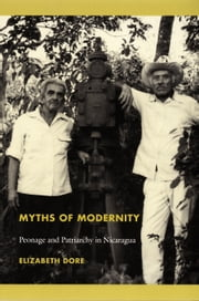 Myths of Modernity - Peonage and Patriarchy in Nicaragua ebook by Elizabeth Dore