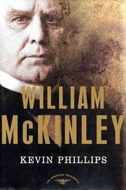 William McKinley - The American Presidents Series: The 25th President, 1897-1901 ebook by Kevin Phillips,Arthur M. Schlesinger