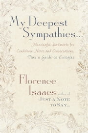 My Deepest Sympathies... - Meaningful Sentiments for Condolence Notes and Conversations, Plus a Guide to Eulogies ebook by Florence Isaacs