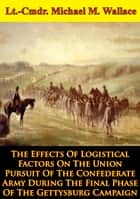 The Effects Of Logistical Factors On The Union Pursuit Of The Confederate Army ebook by Colonel Donald J. Wetekam
