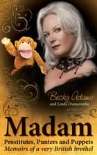 Madam - Prostitutes, Punters and Puppets - Memoirs of a Very British Brothel ebook by Becky Adams