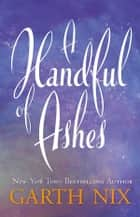 A Handful of Ashes ebook by Garth Nix
