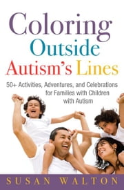 Coloring Outside Autism's Lines - 50+ Activities, Adventures, and Celebrations for Families with Children with Autism ebook by Susan Walton