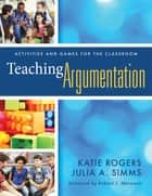 Teaching Argumentation - Activities and Games for the Classroom ebook by Katie Rogers, Julia A. Simms