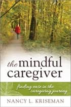 The Mindful Caregiver ebook by Nancy L. Kriseman