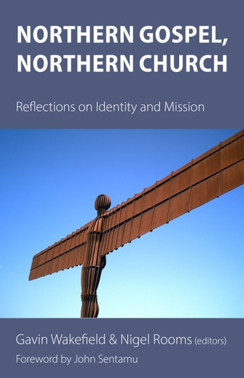 Northern Gospel, Northern Church - Reflections on Identity and Mission ebook by Steven Croft,David Goodhew,Claire Dawson,James Newcome,Catherine Pickford,Matthew Porter,Mark Powley,Su Reid,Michael Sadgrove,Stephen Spencer,Mark Tanner,John Thomson,John Wigfield