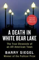 A Death in White Bear Lake - The True Chronicle of an All-American Town 電子書籍 by Barry Siegel