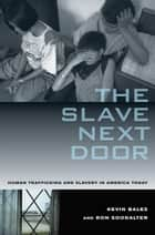 Slave Next Door - Human Trafficking and Slavery in America Today ebook by Kevin Bales, Ron Soodalter