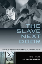 Slave Next Door - Human Trafficking and Slavery in America Today ebook by Kevin Bales,Ron Soodalter