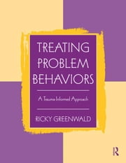 Treating Problem Behaviors - A Trauma-Informed Approach ebook by Ricky Greenwald