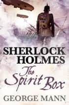 Sherlock Holmes: The Spirit Box ebook by George Mann