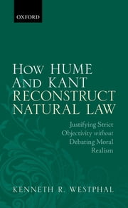 How Hume and Kant Reconstruct Natural Law - Justifying Strict Objectivity without Debating Moral Realism ebook by Kenneth R. Westphal