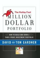 The Motley Fool Million Dollar Portfolio - How to Build and Grow a Panic-Proof Investment Portfolio ebook by David Gardner, Tom Gardner
