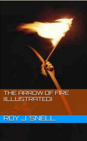The Arrow of Fire (Illustrated) ebook by Roy J. Snell