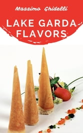 Lake Garda Flavors: places, products, recipes ebook by Massimo Ghidelli