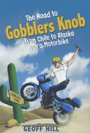The Road to Gobblers Knob: From Chile to Alaska on a motorbike ebook by Geoff Hill