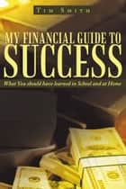 My Financial Guide to Success ebook by Tim Smith